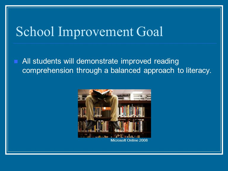 School Improvement Goal All students will demonstrate improved reading comprehension through a balanced approach to literacy.