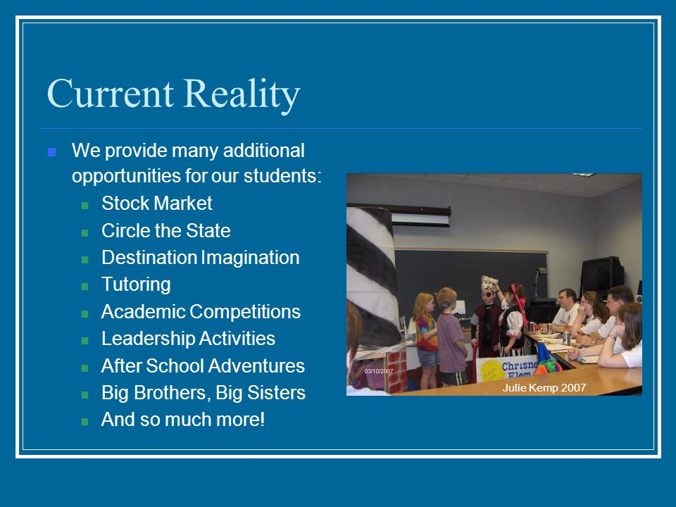 Current Reality We provide many additional opportunities for our students: Stock Market Circle the State Destination Imagination Tutoring Academic Competitions Leadership Activities After School Adventures Big Brothers, Big Sisters And so much more.