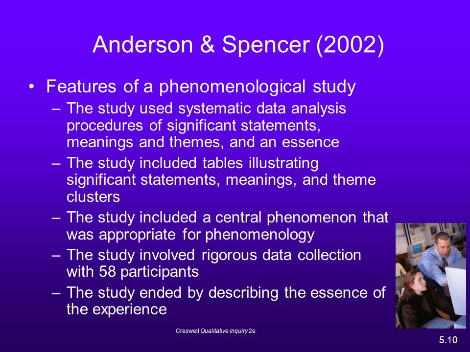 Creswell Qualitative Inquiry 2e 5.10 Anderson & Spencer (2002) Features of a phenomenological study –The study used systematic data analysis procedure