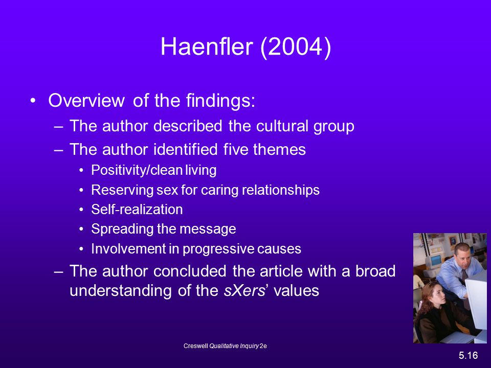 Creswell Qualitative Inquiry 2e 5.16 Haenfler (2004) Overview of the findings: –The author described the cultural group –The author identified five th