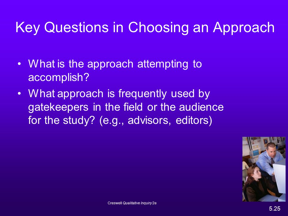 Creswell Qualitative Inquiry 2e 5.25 Key Questions in Choosing an Approach What is the approach attempting to accomplish? What approach is frequently