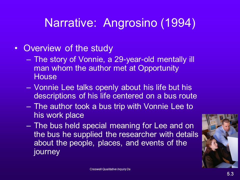 Creswell Qualitative Inquiry 2e 5.3 Narrative: Angrosino (1994) Overview of the study –The story of Vonnie, a 29-year-old mentally ill man whom the au