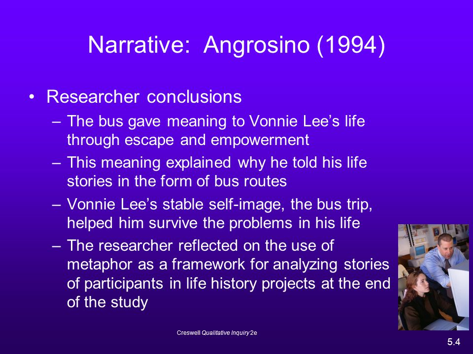 Creswell Qualitative Inquiry 2e 5.4 Narrative: Angrosino (1994) Researcher conclusions –The bus gave meaning to Vonnie Lee's life through escape and e