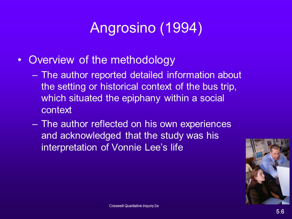Creswell Qualitative Inquiry 2e 5.7 Phenomenology: Anderson & Spencer (2002) Overview of the Study –The study focused on the cognitive representations that AIDS patients held about their disease –The authors advanced the Self-Regulation Model of Illness Representation that suggested that patients were active problem solvers whose behavior was a product of their cognitive and emotional responses to AIDS –The study described how patients represented AIDS in images had not been studied