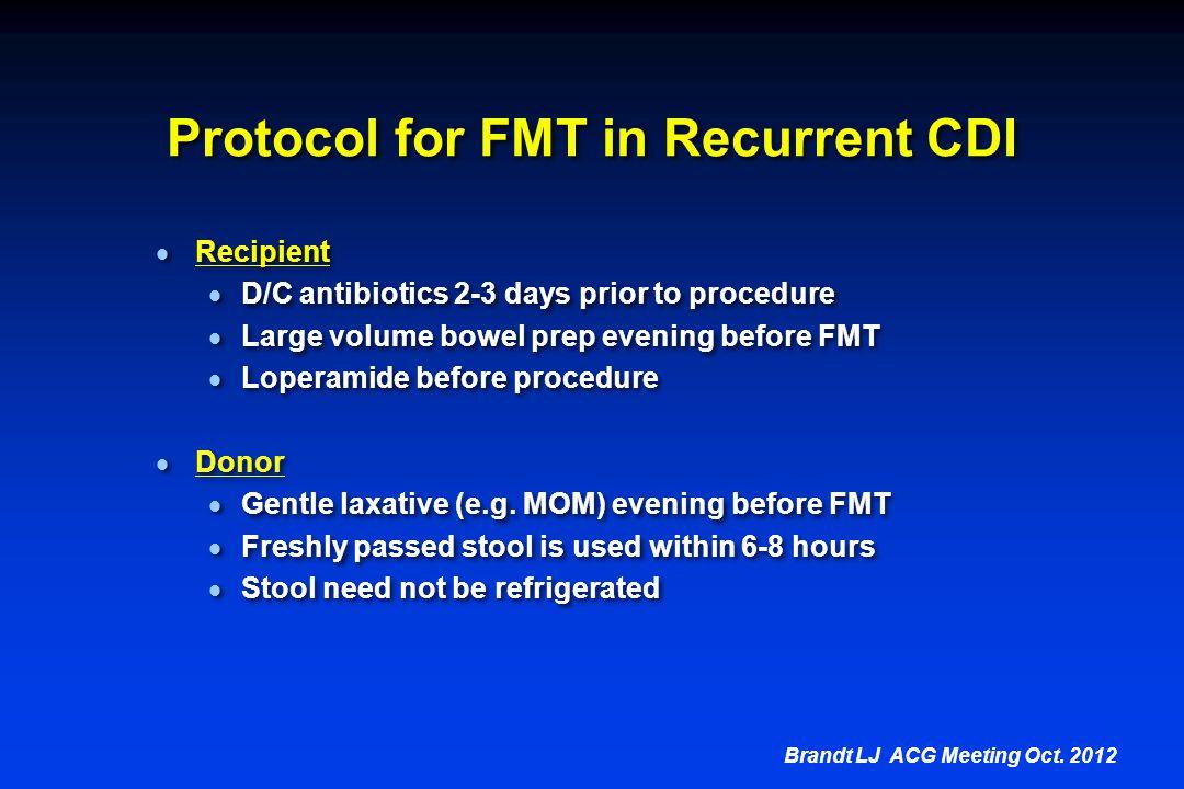 Protocol for FMT in Recurrent CDI  Recipient  D/C antibiotics 2-3 days prior to procedure  Large volume bowel prep evening before FMT  Loperamide