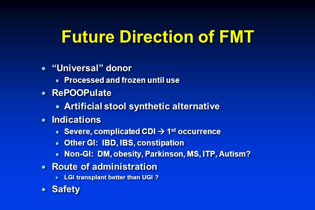 """Future Direction of FMT  """"Universal"""" donor  Processed and frozen until use  RePOOPulate  Artificial stool synthetic alternative  Indications  Se"""