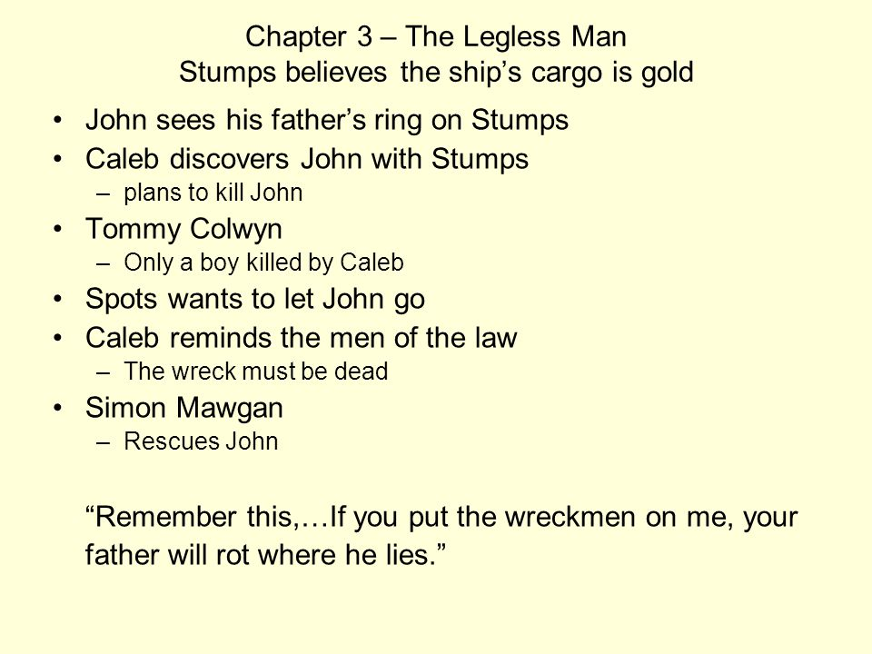 Chapter 3 – The Legless Man Stumps believes the ship's cargo is gold John sees his father's ring on Stumps Caleb discovers John with Stumps –plans to