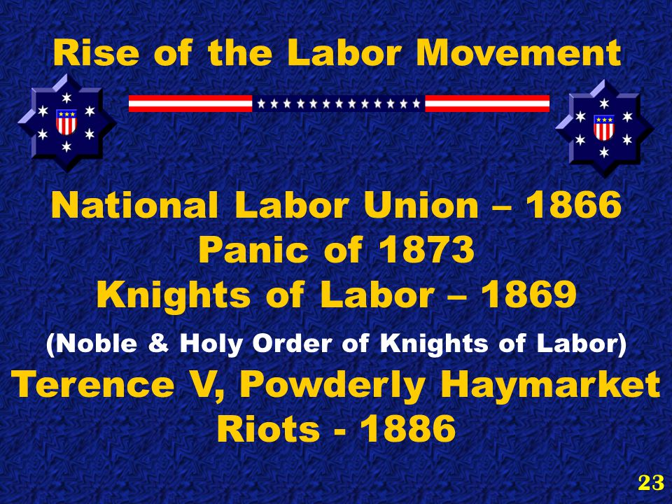 23 Rise of the Labor Movement National Labor Union – 1866 Panic of 1873 Knights of Labor – 1869 (Noble & Holy Order of Knights of Labor) Terence V, Powderly Haymarket Riots - 1886