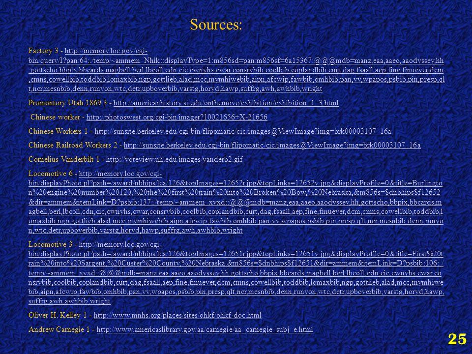 25 Sources: Factory 3 - http://memory.loc.gov/cgi- bin/query/I pan:64:./temp/~ammem_Nhik::displayType=1:m856sd=pan:m856sf=6a15367:@@@mdb=manz,eaa,aaeo,aaodyssey,hh,gottscho,bbpix,bbcards,magbell,berl,lbcoll,cdn,cic,cwnyhs,cwar,consrvbib,coolbib,coplandbib,curt,dag,fsaall,aep,fine,fmuever,dcm,cmns,cowellbib,toddbib,lomaxbib,ngp,gottlieb,alad,mcc,mymhiwebib,aipn,afcwip,fawbib,omhbib,pan,vv,wpapos,psbib,pin,presp,ql t,ncr,mesnbib,denn,runyon,wtc,detr,upboverbib,varstg,horyd,hawp,suffrg,awh,awhbib,wrighthttp://memory.loc.gov/cgi- bin/query/I pan:64:./temp/~ammem_Nhik::displayType=1:m856sd=pan:m856sf=6a15367:@@@mdb=manz,eaa,aaeo,aaodyssey,hh,gottscho,bbpix,bbcards,magbell,berl,lbcoll,cdn,cic,cwnyhs,cwar,consrvbib,coolbib,coplandbib,curt,dag,fsaall,aep,fine,fmuever,dcm,cmns,cowellbib,toddbib,lomaxbib,ngp,gottlieb,alad,mcc,mymhiwebib,aipn,afcwip,fawbib,omhbib,pan,vv,wpapos,psbib,pin,presp,ql t,ncr,mesnbib,denn,runyon,wtc,detr,upboverbib,varstg,horyd,hawp,suffrg,awh,awhbib,wright Promontory Utah 1869 3 - http://americanhistory.si.edu/onthemove/exhibition/exhibition_1_3.htmlhttp://americanhistory.si.edu/onthemove/exhibition/exhibition_1_3.html Chinese worker - http://photoswest.org/cgi-bin/imager 10021656+X-21656http://photoswest.org/cgi-bin/imager 10021656+X-21656 Chinese Workers 1 - http://sunsite.berkeley.edu/cgi-bin/flipomatic/cic/images@ViewImage img=brk00003107_16ahttp://sunsite.berkeley.edu/cgi-bin/flipomatic/cic/images@ViewImage img=brk00003107_16a Chinese Railroad Workers 2 - http://sunsite.berkeley.edu/cgi-bin/flipomatic/cic/images@ViewImage img=brk00003107_16ahttp://sunsite.berkeley.edu/cgi-bin/flipomatic/cic/images@ViewImage img=brk00003107_16a Cornelius Vanderbilt 1 - http://voteview.uh.edu/images/vanderb2.gifhttp://voteview.uh.edu/images/vanderb2.gif Locomotive 6 - http://memory.loc.gov/cgi- bin/displayPhoto.pl path=/award/nbhips/lca/126&topImages=12652r.jpg&topLinks=12652v.jpg&displayProfile=0&title=Burlingto n%20engine%20number%20120,%20the%20first%20train%20