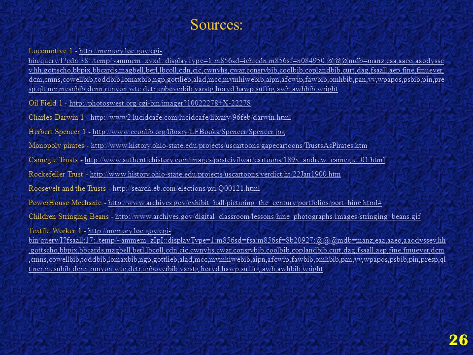 26 Sources: Locomotive 1 - http://memory.loc.gov/cgi- bin/query/I cdn:38:./temp/~ammem_xvxd::displayType=1:m856sd=ichicdn:m856sf=n084950:@@@mdb=manz,eaa,aaeo,aaodysse y,hh,gottscho,bbpix,bbcards,magbell,berl,lbcoll,cdn,cic,cwnyhs,cwar,consrvbib,coolbib,coplandbib,curt,dag,fsaall,aep,fine,fmuever, dcm,cmns,cowellbib,toddbib,lomaxbib,ngp,gottlieb,alad,mcc,mymhiwebib,aipn,afcwip,fawbib,omhbib,pan,vv,wpapos,psbib,pin,pre sp,qlt,ncr,mesnbib,denn,runyon,wtc,detr,upboverbib,varstg,horyd,hawp,suffrg,awh,awhbib,wrighthttp://memory.loc.gov/cgi- bin/query/I cdn:38:./temp/~ammem_xvxd::displayType=1:m856sd=ichicdn:m856sf=n084950:@@@mdb=manz,eaa,aaeo,aaodysse y,hh,gottscho,bbpix,bbcards,magbell,berl,lbcoll,cdn,cic,cwnyhs,cwar,consrvbib,coolbib,coplandbib,curt,dag,fsaall,aep,fine,fmuever, dcm,cmns,cowellbib,toddbib,lomaxbib,ngp,gottlieb,alad,mcc,mymhiwebib,aipn,afcwip,fawbib,omhbib,pan,vv,wpapos,psbib,pin,pre sp,qlt,ncr,mesnbib,denn,runyon,wtc,detr,upboverbib,varstg,horyd,hawp,suffrg,awh,awhbib,wright Oil Field 1 - http://photoswest.org/cgi-bin/imager 10022278+X-22278http://photoswest.org/cgi-bin/imager 10022278+X-22278 Charles Darwin 1 - http://www2.lucidcafe.com/lucidcafe/library/96feb/darwin.htmlhttp://www2.lucidcafe.com/lucidcafe/library/96feb/darwin.html Herbert Spencer 1 - http://www.econlib.org/library/LFBooks/Spencer/Spencer.jpghttp://www.econlib.org/library/LFBooks/Spencer/Spencer.jpg Monopoly pirates - http://www.history.ohio-state.edu/projects/uscartoons/gapecartoons/TrustsAsPirates.htmhttp://www.history.ohio-state.edu/projects/uscartoons/gapecartoons/TrustsAsPirates.htm Carnegie Trusts - http://www.authentichistory.com/images/postcivilwar/cartoons/189x_andrew_carnegie_01.htmlhttp://www.authentichistory.com/images/postcivilwar/cartoons/189x_andrew_carnegie_01.html Rockefeller Trust - http://www.history.ohio-state.edu/projects/uscartoons/verdict/ht/22Jan1900.htmhttp://www.history.ohio-state.edu/projects/uscartoons/verdict/ht/22Jan1900.htm Roosevelt and the Trusts - http: