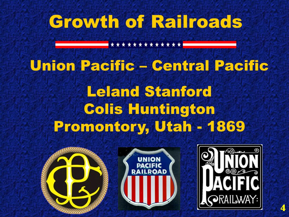 4 Growth of Railroads Union Pacific – Central Pacific Leland Stanford Colis Huntington Promontory, Utah - 1869