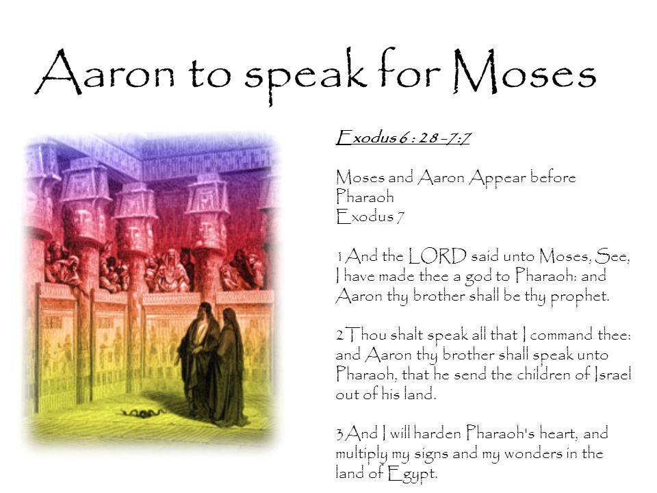 Aaron to speak for Moses Exodus 6 : 28 -7:7 Moses and Aaron Appear before Pharaoh Exodus 7 1And the LORD said unto Moses, See, I have made thee a god to Pharaoh: and Aaron thy brother shall be thy prophet.