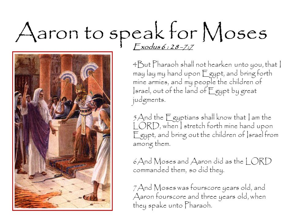 Aaron to speak for Moses Exodus 6 : 28 -7:7 4But Pharaoh shall not hearken unto you, that I may lay my hand upon Egypt, and bring forth mine armies, and my people the children of Israel, out of the land of Egypt by great judgments.