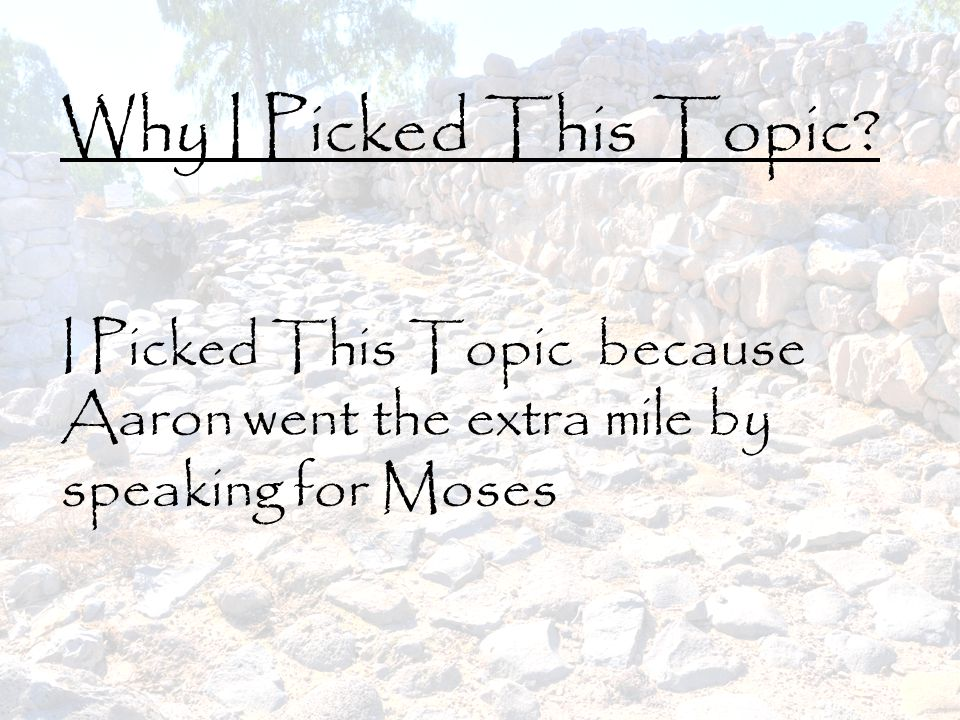 Why I Picked This Topic? I Picked This Topic because Aaron went the extra mile by speaking for Moses