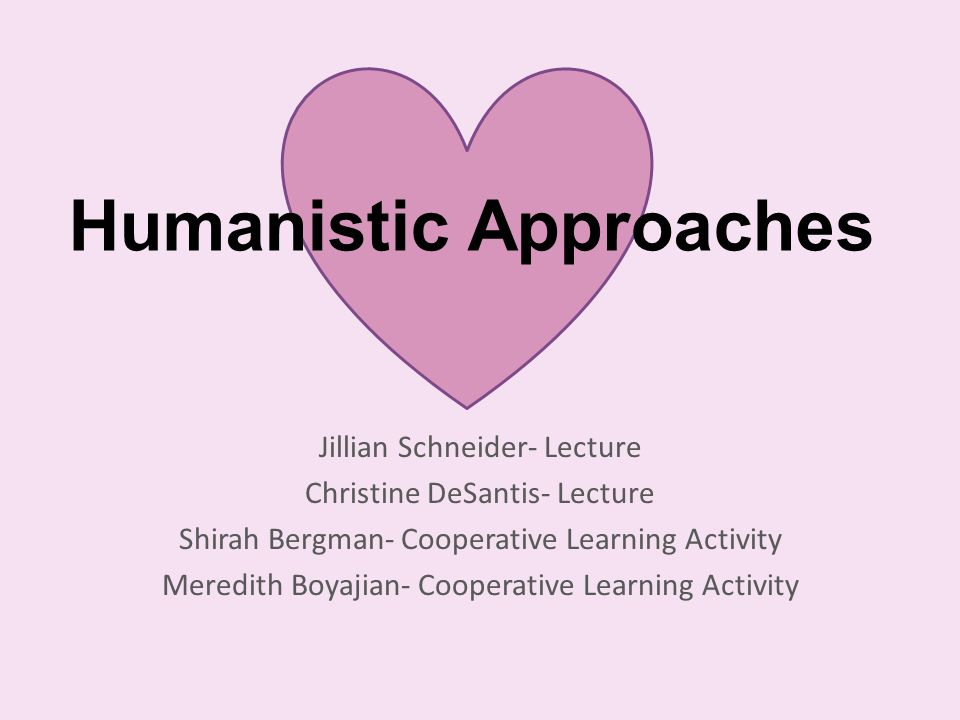Humanistic Approaches Jillian Schneider- Lecture Christine DeSantis- Lecture Shirah Bergman- Cooperative Learning Activity Meredith Boyajian- Cooperative Learning Activity