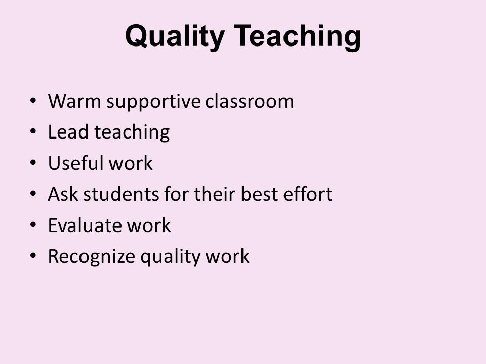 Quality Teaching Warm supportive classroom Lead teaching Useful work Ask students for their best effort Evaluate work Recognize quality work