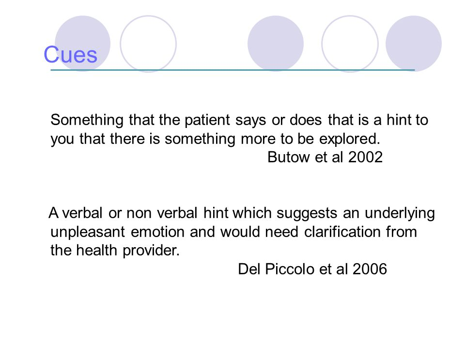 Cues Something that the patient says or does that is a hint to you that there is something more to be explored.