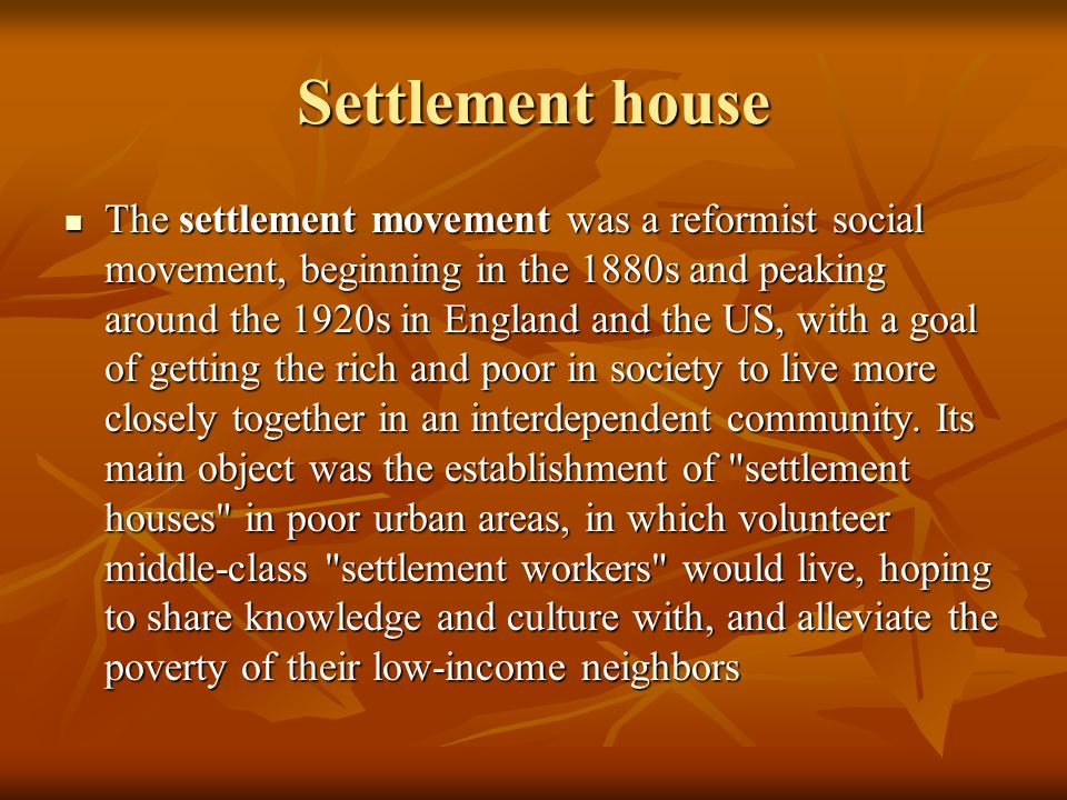 Settlement house The settlement movement was a reformist social movement, beginning in the 1880s and peaking around the 1920s in England and the US, with a goal of getting the rich and poor in society to live more closely together in an interdependent community.