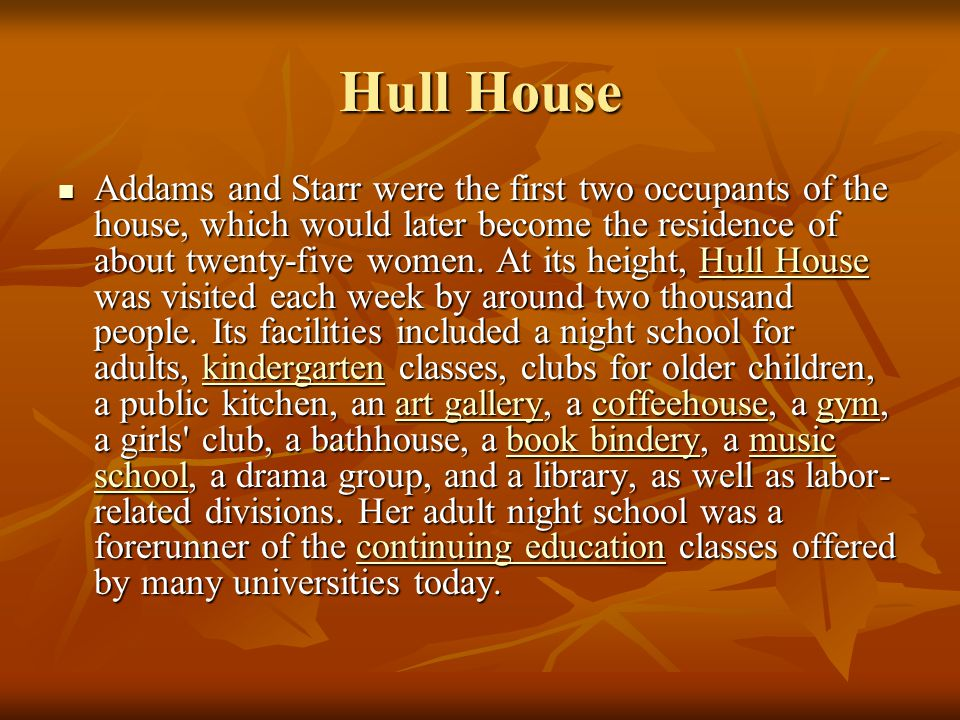Hull House Addams and Starr were the first two occupants of the house, which would later become the residence of about twenty-five women. At its heigh