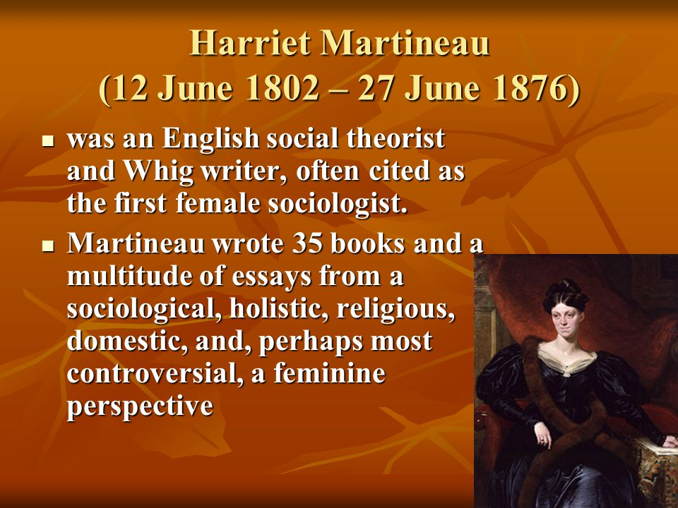 Harriet Martineau (12 June 1802 – 27 June 1876) was an English social theorist and Whig writer, often cited as the first female sociologist. was an En
