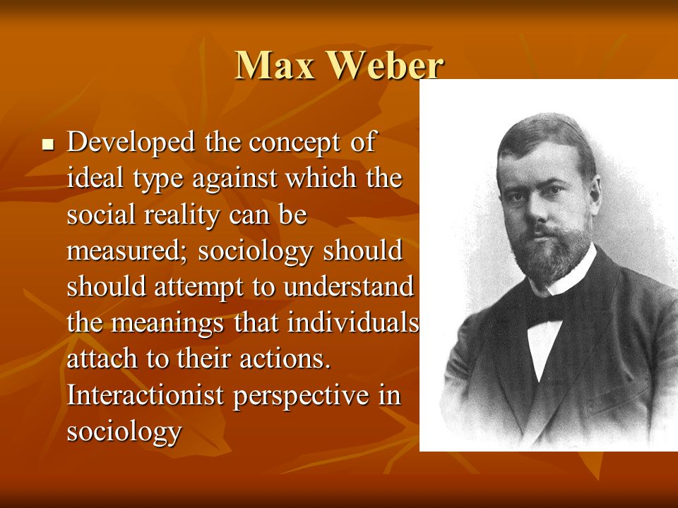 Max Weber Developed the concept of ideal type against which the social reality can be measured; sociology should should attempt to understand the mean