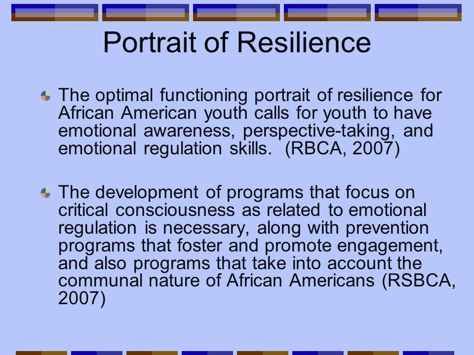 Portrait of Resilience The optimal functioning portrait of resilience for African American youth calls for youth to have emotional awareness, perspective-taking, and emotional regulation skills.