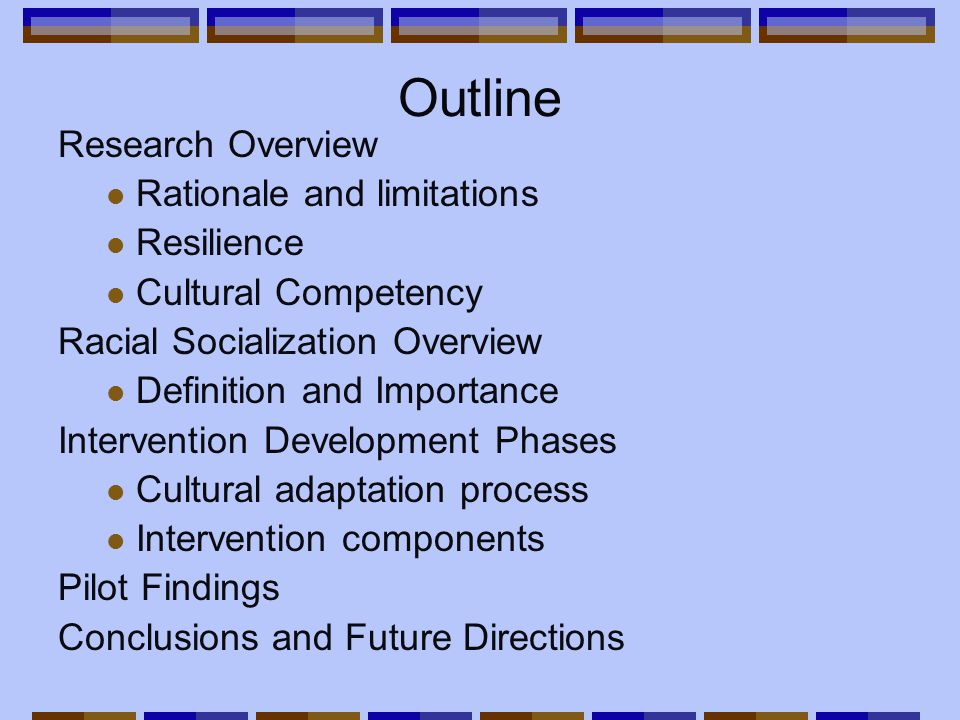 Outline Research Overview Rationale and limitations Resilience Cultural Competency Racial Socialization Overview Definition and Importance Intervention Development Phases Cultural adaptation process Intervention components Pilot Findings Conclusions and Future Directions