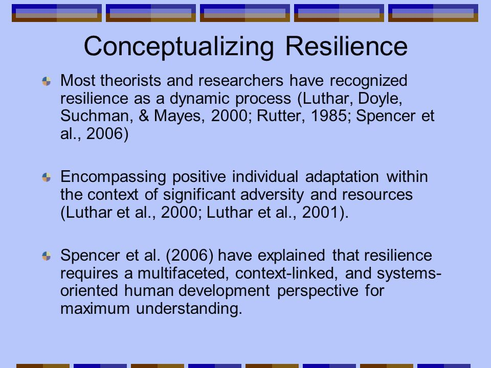 Conceptualizing Resilience Most theorists and researchers have recognized resilience as a dynamic process (Luthar, Doyle, Suchman, & Mayes, 2000; Rutter, 1985; Spencer et al., 2006) Encompassing positive individual adaptation within the context of significant adversity and resources (Luthar et al., 2000; Luthar et al., 2001).