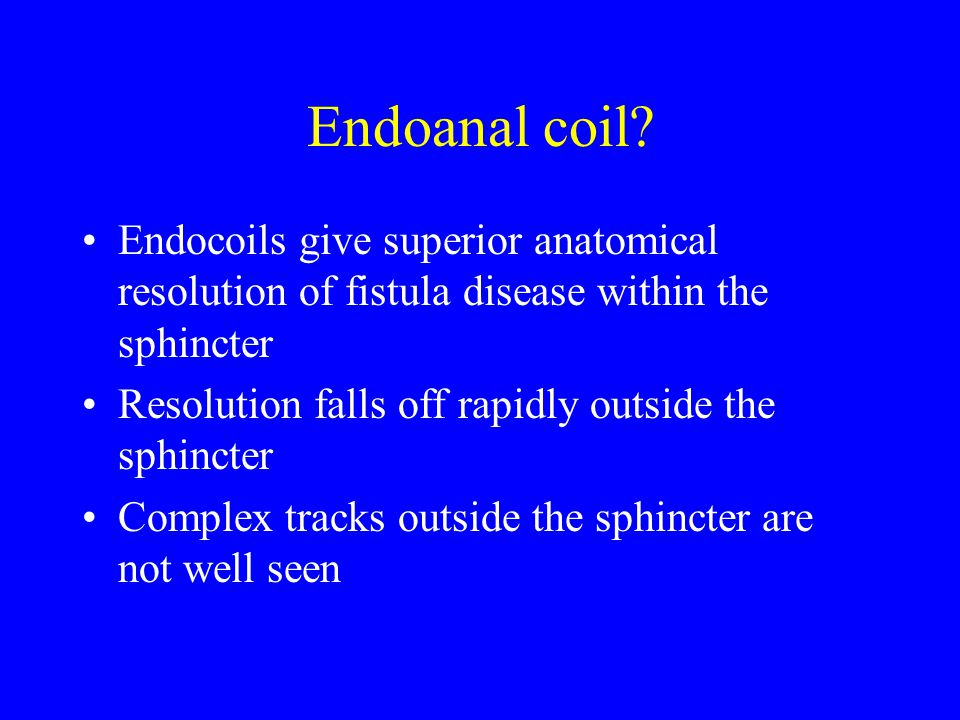 Endoanal coil? Endocoils give superior anatomical resolution of fistula disease within the sphincter Resolution falls off rapidly outside the sphincte