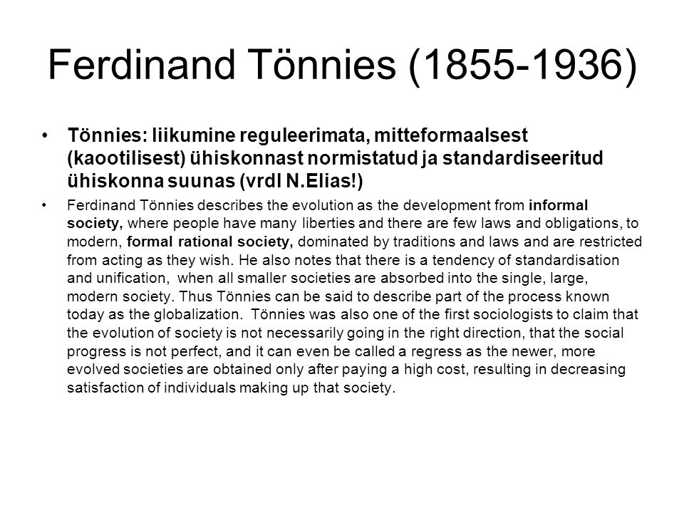 Ferdinand Tönnies (1855-1936) Tönnies: liikumine reguleerimata, mitteformaalsest (kaootilisest) ühiskonnast normistatud ja standardiseeritud ühiskonna