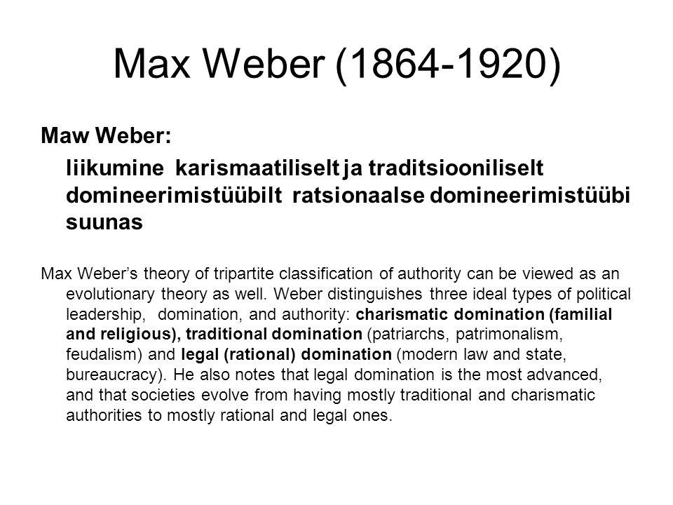 Max Weber (1864-1920) Maw Weber: liikumine karismaatiliselt ja traditsiooniliselt domineerimistüübilt ratsionaalse domineerimistüübi suunas Max Weber's theory of tripartite classification of authority can be viewed as an evolutionary theory as well.