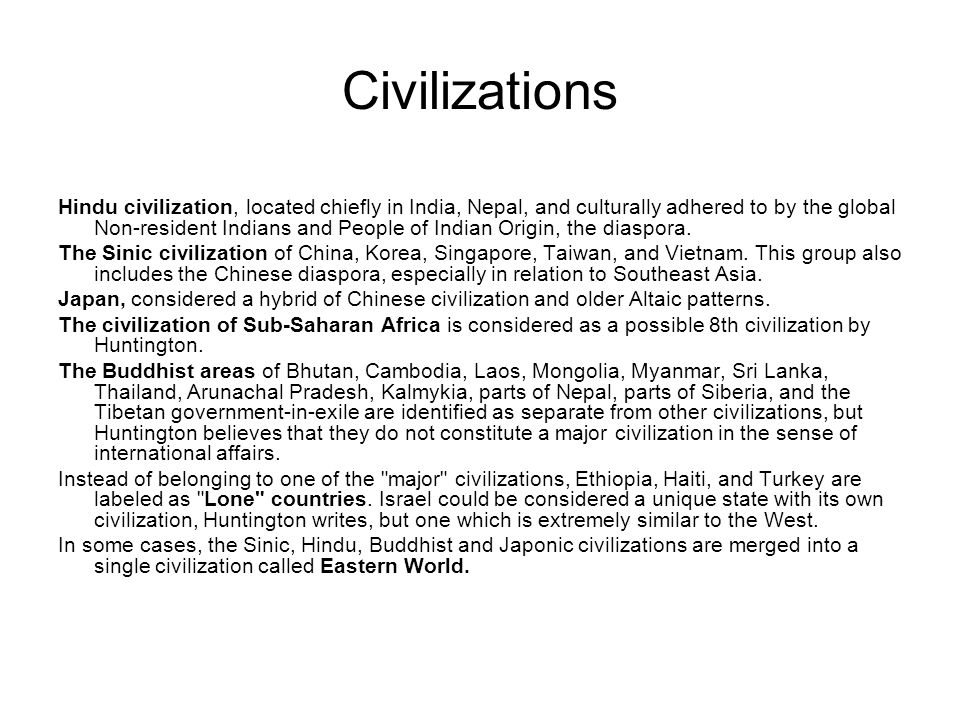 Civilizations Hindu civilization, located chiefly in India, Nepal, and culturally adhered to by the global Non-resident Indians and People of Indian Origin, the diaspora.