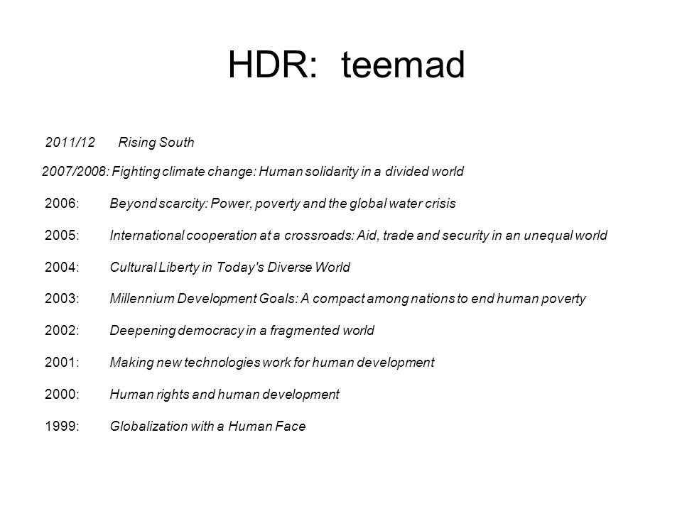 HDR: teemad 2011/12 Rising South 2007/2008: Fighting climate change: Human solidarity in a divided world 2006: Beyond scarcity: Power, poverty and the global water crisis 2005: International cooperation at a crossroads: Aid, trade and security in an unequal world 2004: Cultural Liberty in Today s Diverse World 2003: Millennium Development Goals: A compact among nations to end human poverty 2002: Deepening democracy in a fragmented world 2001: Making new technologies work for human development 2000: Human rights and human development 1999: Globalization with a Human Face