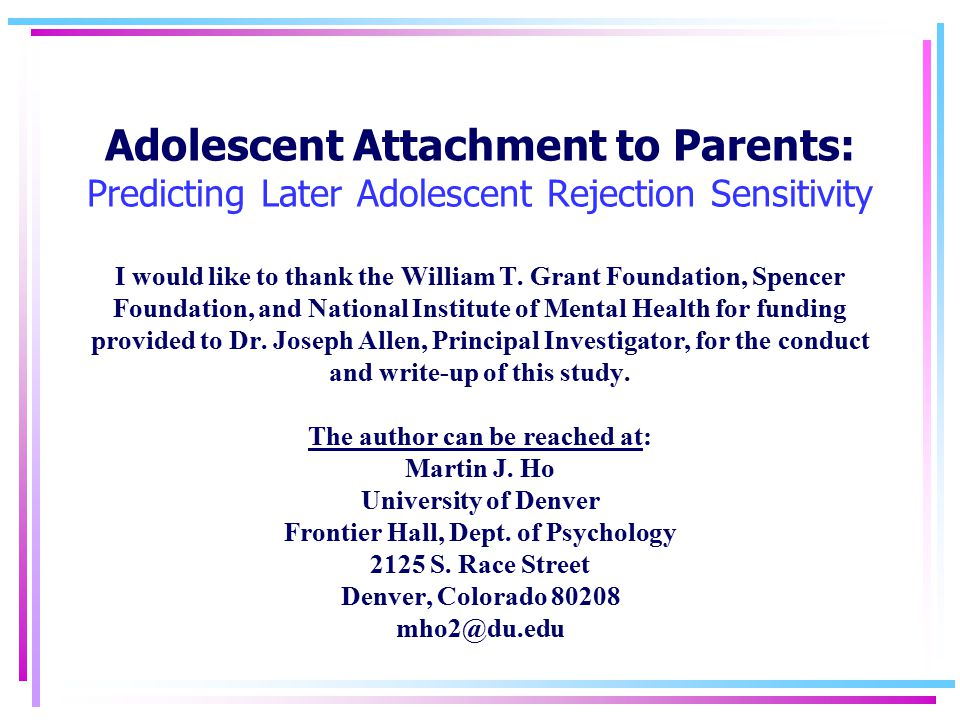 Adolescent Attachment to Parents: Predicting Later Adolescent Rejection Sensitivity I would like to thank the William T. Grant Foundation, Spencer Fou