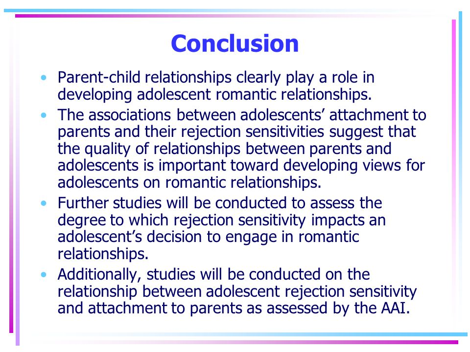 Conclusion Parent-child relationships clearly play a role in developing adolescent romantic relationships.