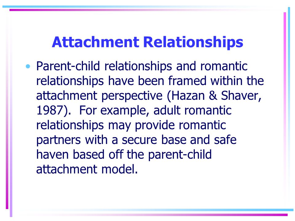 Attachment Relationships Parent-child relationships and romantic relationships have been framed within the attachment perspective (Hazan & Shaver, 1987).