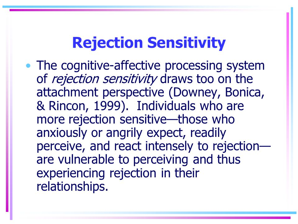 Rejection Sensitivity The cognitive-affective processing system of rejection sensitivity draws too on the attachment perspective (Downey, Bonica, & Ri