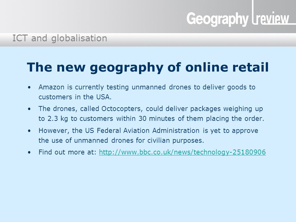 ICT and globalisation The new geography of online retail Amazon is currently testing unmanned drones to deliver goods to customers in the USA. The dro