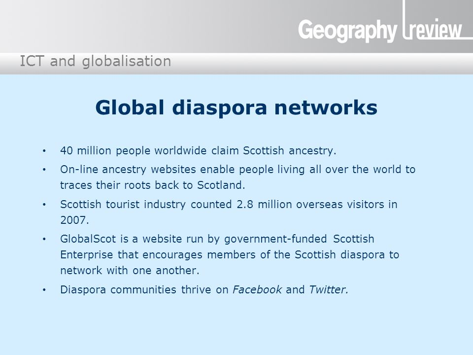 ICT and globalisation Global diaspora networks 40 million people worldwide claim Scottish ancestry. On-line ancestry websites enable people living all