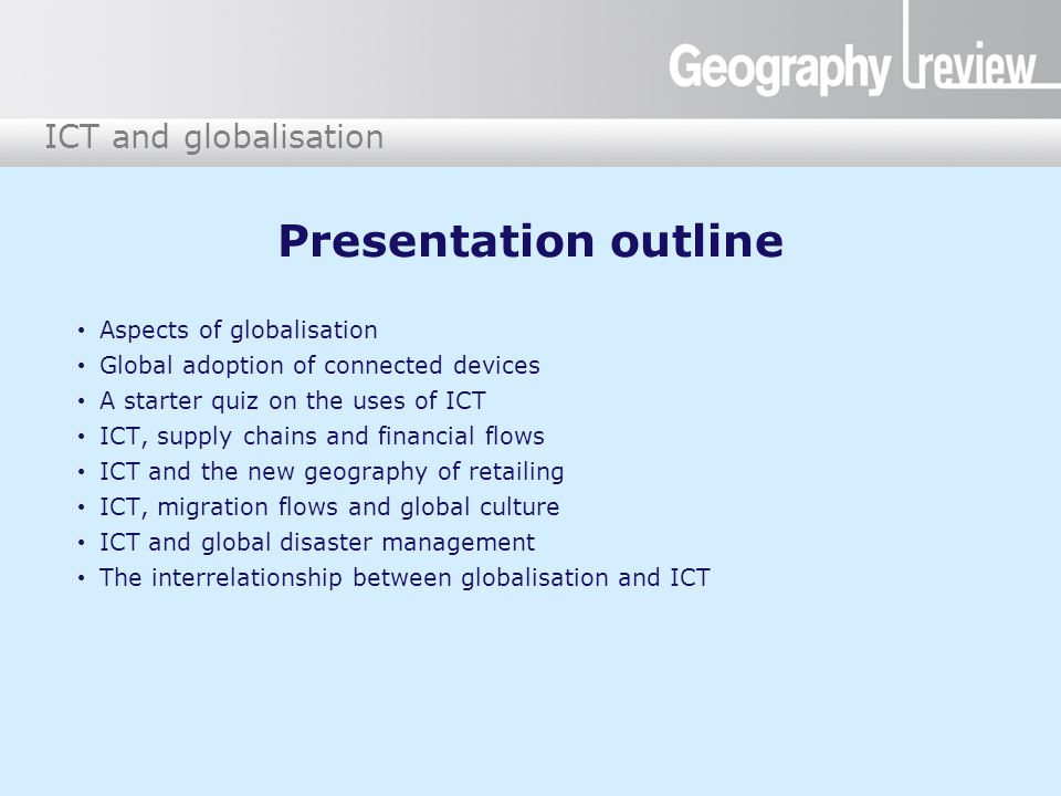 ICT and globalisation Presentation outline Aspects of globalisation Global adoption of connected devices A starter quiz on the uses of ICT ICT, supply