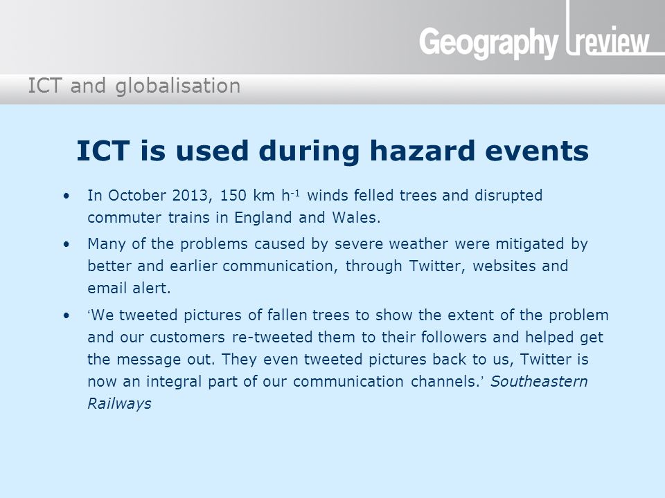 ICT and globalisation ICT is used during hazard events In October 2013, 150 km h -1 winds felled trees and disrupted commuter trains in England and Wa