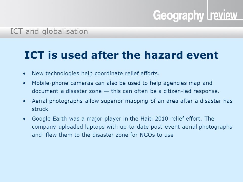 ICT and globalisation ICT is used after the hazard event New technologies help coordinate relief efforts. Mobile-phone cameras can also be used to hel
