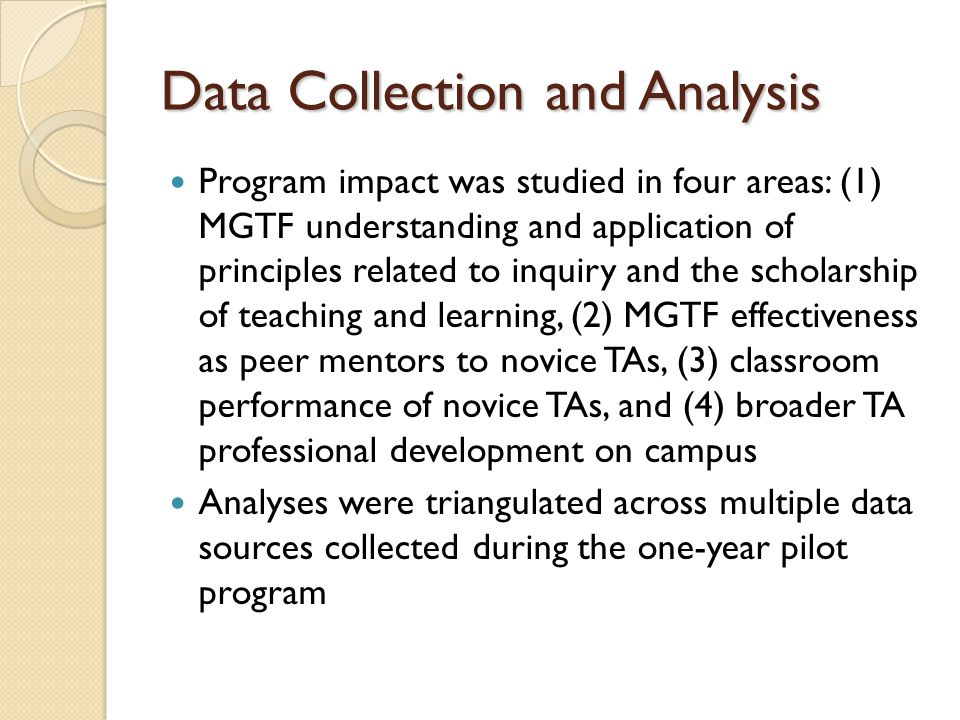 Data Collection and Analysis Program impact was studied in four areas: (1) MGTF understanding and application of principles related to inquiry and the scholarship of teaching and learning, (2) MGTF effectiveness as peer mentors to novice TAs, (3) classroom performance of novice TAs, and (4) broader TA professional development on campus Analyses were triangulated across multiple data sources collected during the one-year pilot program
