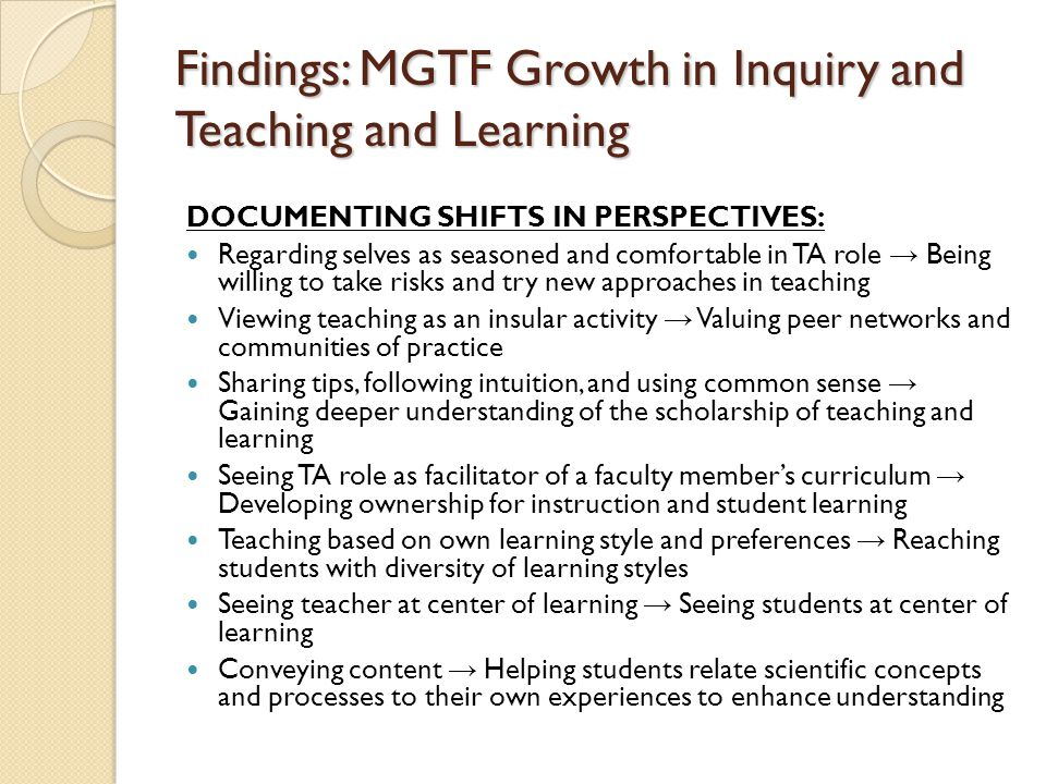 Findings: MGTF Growth in Inquiry and Teaching and Learning DOCUMENTING SHIFTS IN PERSPECTIVES: Regarding selves as seasoned and comfortable in TA role → Being willing to take risks and try new approaches in teaching Viewing teaching as an insular activity → Valuing peer networks and communities of practice Sharing tips, following intuition, and using common sense → Gaining deeper understanding of the scholarship of teaching and learning Seeing TA role as facilitator of a faculty member's curriculum → Developing ownership for instruction and student learning Teaching based on own learning style and preferences → Reaching students with diversity of learning styles Seeing teacher at center of learning → Seeing students at center of learning Conveying content → Helping students relate scientific concepts and processes to their own experiences to enhance understanding