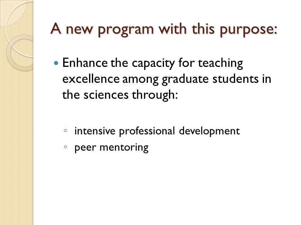 A new program with this purpose: Enhance the capacity for teaching excellence among graduate students in the sciences through: ◦ intensive professional development ◦ peer mentoring