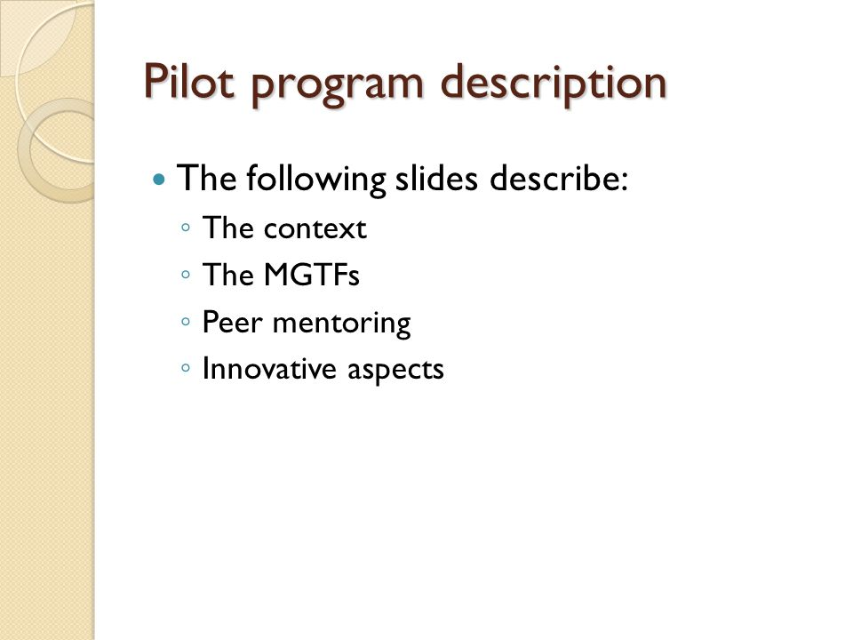 Pilot program description The following slides describe: ◦ The context ◦ The MGTFs ◦ Peer mentoring ◦ Innovative aspects