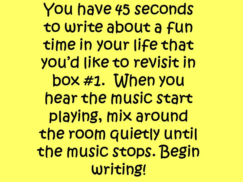 You have 45 seconds to write about a fun time in your life that you'd like to revisit in box #1.