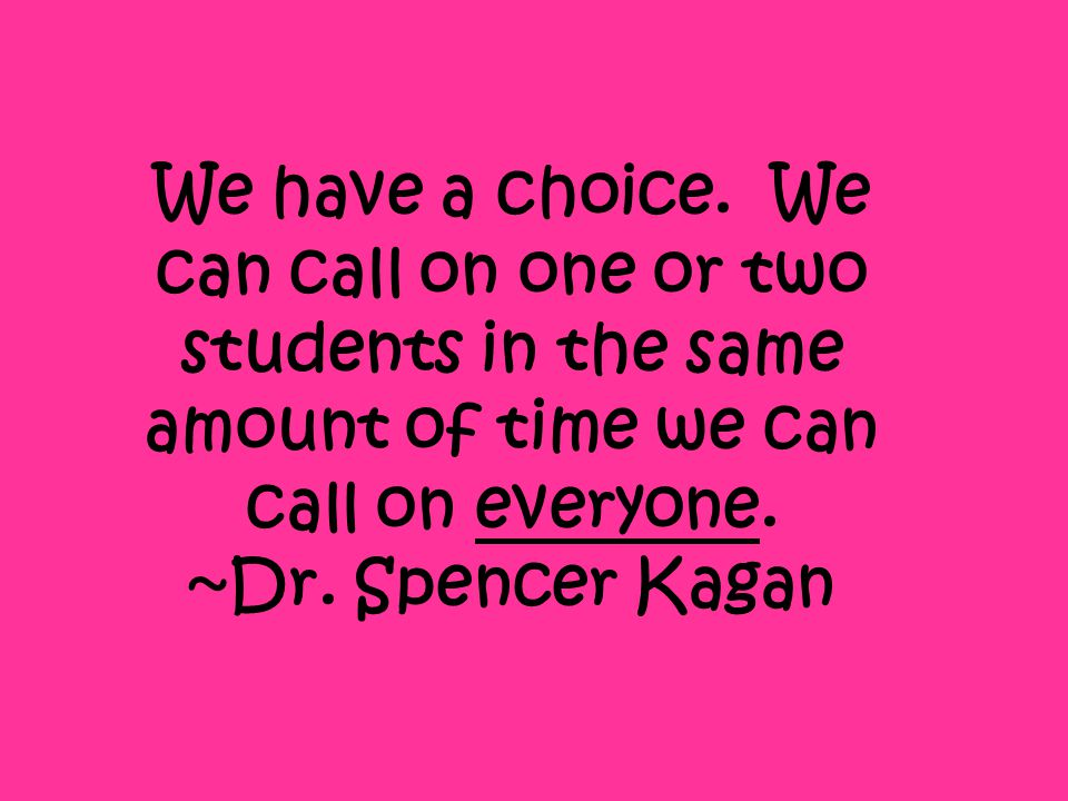 We have a choice. We can call on one or two students in the same amount of time we can call on everyone. ~Dr. Spencer Kagan