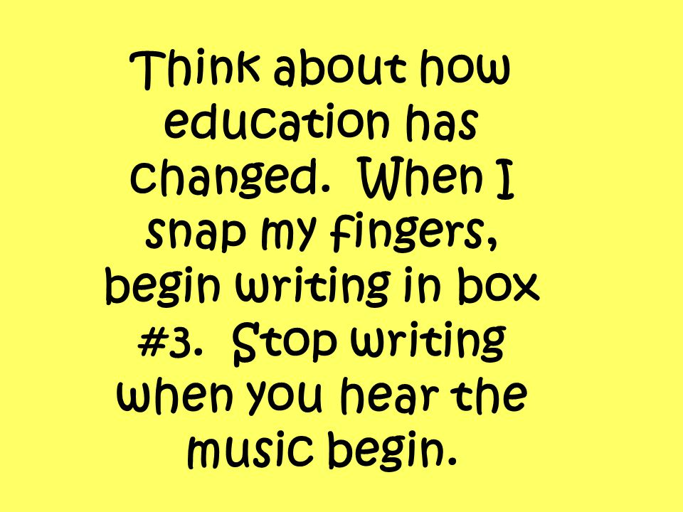 Think about how education has changed. When I snap my fingers, begin writing in box #3. Stop writing when you hear the music begin.