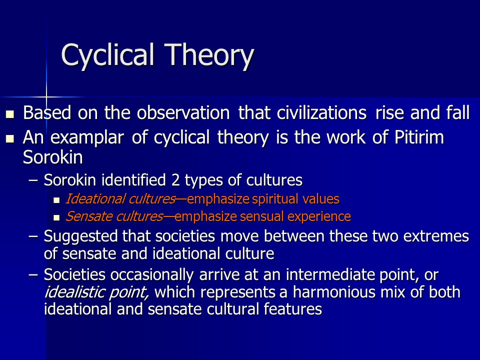 Cyclical Theory Based on the observation that civilizations rise and fall Based on the observation that civilizations rise and fall An examplar of cyclical theory is the work of Pitirim Sorokin An examplar of cyclical theory is the work of Pitirim Sorokin –Sorokin identified 2 types of cultures Ideational cultures—emphasize spiritual values Ideational cultures—emphasize spiritual values Sensate cultures—emphasize sensual experience Sensate cultures—emphasize sensual experience –Suggested that societies move between these two extremes of sensate and ideational culture –Societies occasionally arrive at an intermediate point, or idealistic point, which represents a harmonious mix of both ideational and sensate cultural features